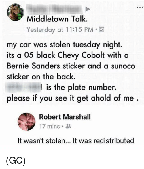 Bernie Sanders, Memes, and Black: Middletown Talk.  Yesterday at 1 1:15 PM  my car was stolen tuesday night.  its a 05 black Chevy Cobolt with a  Bernie Sanders sticker and a sunoco  sticker on the back.  I is the plate number.  please if you see it get ahold of me  Robert Marshall  17 mins。  It wasn't stolen... It was redistributed (GC)