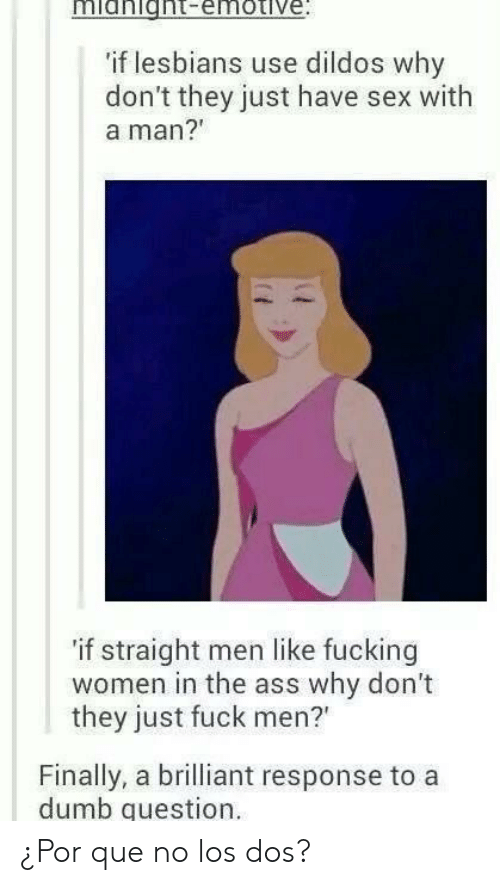 """Dumb Question: midnight-emotive  if lesbians use dildos why  don't they just have sex with  a man?  'if straight men like fucking  women in the ass why don't  they just fuck men?""""  Finally, a brilliant response to a  dumb question ¿Por que no los dos?"""