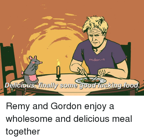Good, Wholesome, and Remy: midori-n  Delicious finaly some good ucking-foo Remy and Gordon enjoy a wholesome and delicious meal together
