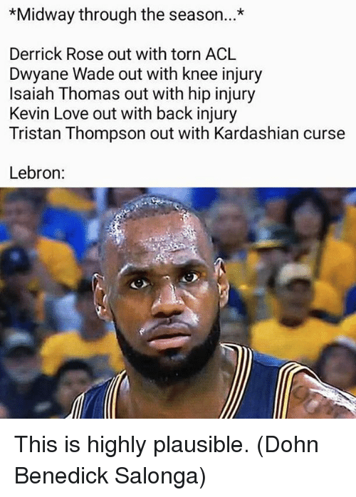 Derrick Rose, Dwyane Wade, and Kevin Love: *Midway through the season...*  Derrick Rose out with torn ACL  Dwyane Wade out with knee injury  Isaiah Thomas out with hip injury  Kevin Love out with back injury  Tristan Thompson out with Kardashian curse  Lebron: This is highly plausible.  (Dohn Benedick Salonga)