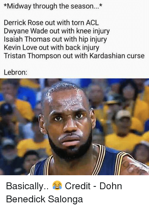 Derrick Rose, Dwyane Wade, and Kevin Love: Midway through the season.*  Derrick Rose out with torn ACL  Dwyane Wade out with knee injury  Isaiah Thomas out with hip injury  Kevin Love out with back injury  Tristan Thompson out with Kardashian curse  Lebron: Basically.. 😂  Credit - Dohn Benedick Salonga