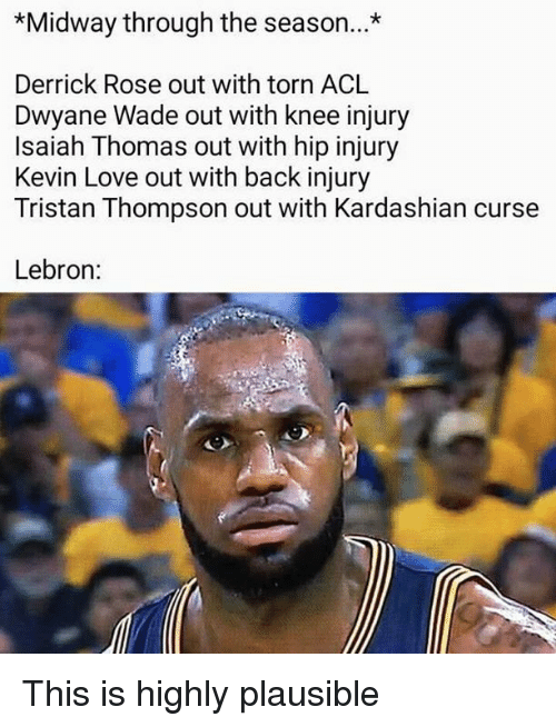 Derrick Rose, Dwyane Wade, and Kevin Love: *Midway through the season...*  Derrick Rose out with torn ACL  Dwyane Wade out with knee injury  Isaiah Thomas out with hip injury  Kevin Love out with back injury  Tristan Thompson out with Kardashian curse  Lebron: This is highly plausible
