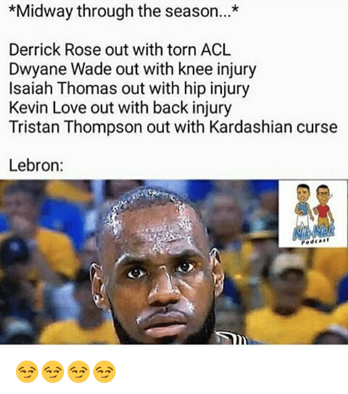 Derrick Rose, Dwyane Wade, and Kevin Love: *Midway through the season...*  Derrick Rose out with torn ACL  Dwyane Wade out with knee injury  Isaiah Thomas out with hip injury  Kevin Love out with back injury  Tristan Thompson out with Kardashian curse  Lebron:  Podcast 😏😏😏😏