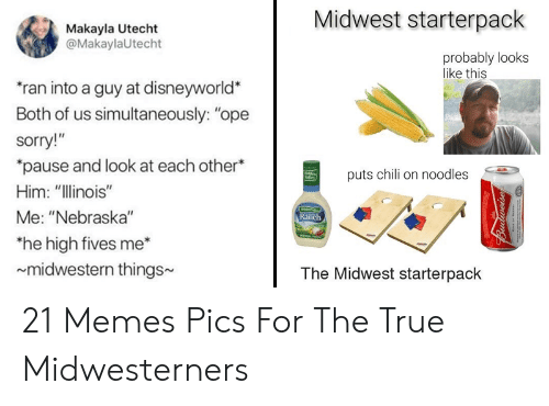 """Makayla: Midwest starterpack  Makayla Utecht  @MakaylaUtecht  probably looks  like this  ran into a guy at disneyworld  Both of us simultaneously: """"ope  sorry!""""  """"pause and look at each other*  puts chili on noodles  Salles  Him: """"Illinois""""  Me: """"Nebraska""""  Ranch  he high fives me  midwestern things  The Midwest starterpack 21 Memes  Pics For The True Midwesterners"""