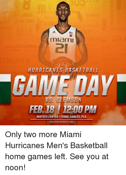 miami hurricanes: miemu  HURRICANES BASKETBALL  DAY  VS, CLEMSON  FEB  1200 PM  WATSCO CENTERICORAL GABLES, FLA.  RSN FX SPORTS SUN) Only two more Miami Hurricanes Men's Basketball home games left. See you at noon!