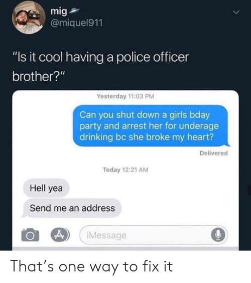 """bday: mig  @miquel911  """"Is it cool having a police officer  brother?""""  Yesterday 11:03 PM  Can you shut down a girls bday  party and arrest her for underage  drinking bc she broke my heart?  Delivered  Today 12:21 AM  Hell yea  Send me an address  Message That's one way to fix it"""