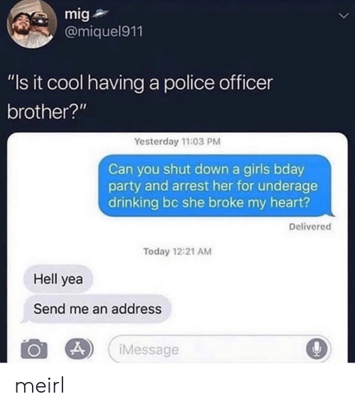 """bday: mig  @miquel911  """"Is it cool having a police officer  brother?""""  Yesterday 11:03 PM  Can you shut down a girls bday  party and arrest her for underage  drinking bc she broke my heart?  Delivered  Today 12:21 AM  Hell yea  Send me an address  iMessage  > meirl"""