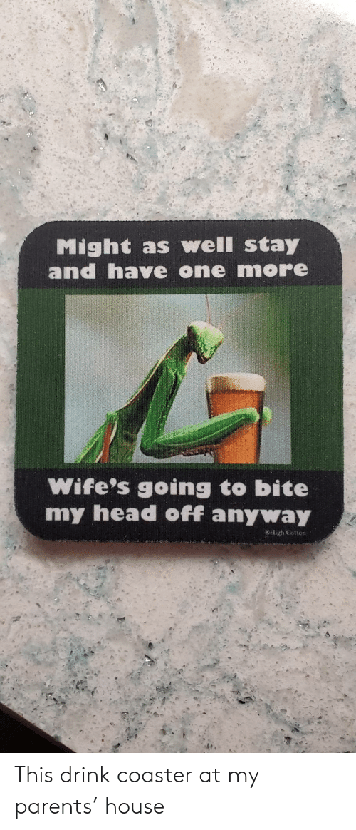 wifes: Might as well stay  and have one more  Wife's going to bite  my head off anyway  OHigh Cotton This drink coaster at my parents' house
