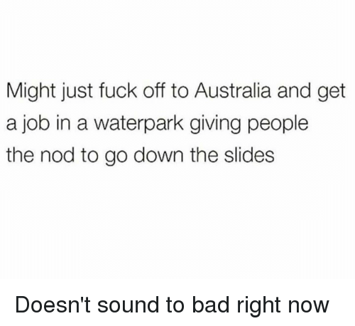 Bad, Dank, and Australia: Might just fuck off to Australia and get  a job in a waterpark giving people  the nod to go down the slides Doesn't sound to bad right now