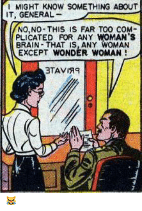 Wonder Woman: MIGHT KNOW SOMETHING ABOUT  IT, GENERAL  NO,NO-THIS IS FAR TOO COM  PLICATED FOR ANY WOMAN's  BRAIN-THAT IS, ANY WOMAN  EXCEPT WONDER WOMAN  3TAVIRE 😹