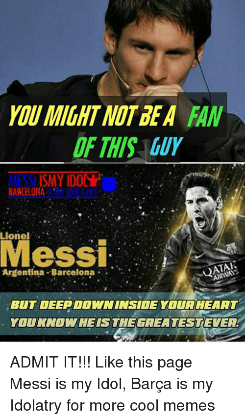 Cool Meme: MIGHT NOT DEA  MESSI ISMY IDO  BARCELONA  ALKY  Lionel  Messi  Argentina Barcelona  BUT DEEPOOWNINSIDE YOUR HEART  YOUKNOWHEISSTHEGREATESTEVEA ADMIT IT!!! Like this page Messi is my Idol, Barça is my Idolatry for more cool memes