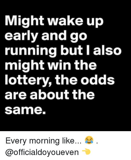 Running: Might wake up  early and go  running but also  might win the  lottery, the odds  are about the  Same. Every morning like... 😂 . @officialdoyoueven 👈