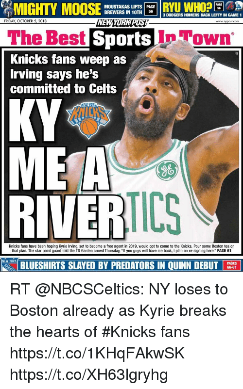 "td garden: MIGHTY  MOOSE  WoO  PAGE  MOUSTAKAS LIFTS PAGE  BREWERS IN 10TH 56  3 DODGERS HOMERS BACK LEFTY IN GAME 1  NEWYORK RIST  FRIDAY, OCTOBER 5, 2018  www.nypost.com  The Best  Sports In Town  Knicks fans weep as  Irving says he's  committed to Celts  ME A  RIVERIL  9%  TICS  Knicks fans have been hoping Kyrie Irving, set to become a free agent in 2019, would opt to come to the Knicks. Pour some Boston tea on  that plan. The star point guard told the TD Garden crowd Thursday, ""If you guys will have me back, I plan on re-signing here."" PAGE 61  NEW YORK  BLUESHIRTS SLAYED BY PREDATORS IN QUINN DEBUT  PAGES  66-67 RT @NBCSCeltics: NY loses to Boston already as Kyrie breaks the hearts of #Knicks fans https://t.co/1KHqFAkwSK https://t.co/XH63lgryhg"