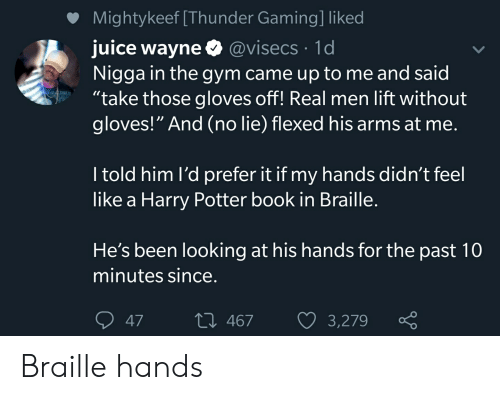 "gloves off: Mightykeef [Thunder Gaming] liked  juice wayne @visecs 1d  Nigga in the gym came up to me and said  ""take those gloves off! Real men lift without  gloves!"" And (no lie) flexed his arms at me.  I told him l'd prefer it if my hands didn't feel  like a Harry Potter book in Braille.  He's been looking at his hands for the past 10  minutes since.  L 467  3,279  47 Braille hands"