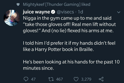 "gloves off: Mightykeef [Thunder Gaming] liked  juice wayne @visecs 1d  Nigga in the gym came up to me and said  ""take those gloves off! Real men lift without  gloves!"" And (no lie) flexed his arms at me.  I told him l'd prefer it if my hands didn't feel  like a Harry Potter book in Braille.  He's been looking at his hands for the past 10  minutes since.  L 467  3,279  47"