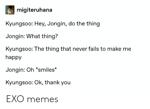 Do The Thing: migiteruhana  Kyungsoo: Hey, Jongin, do the thing  Jongin: What thing?  Kyungsoo: The thing that never fails to make me  happy  Jongin: Oh *smiles*  Kyungsoo: Ok, thank you EXO memes