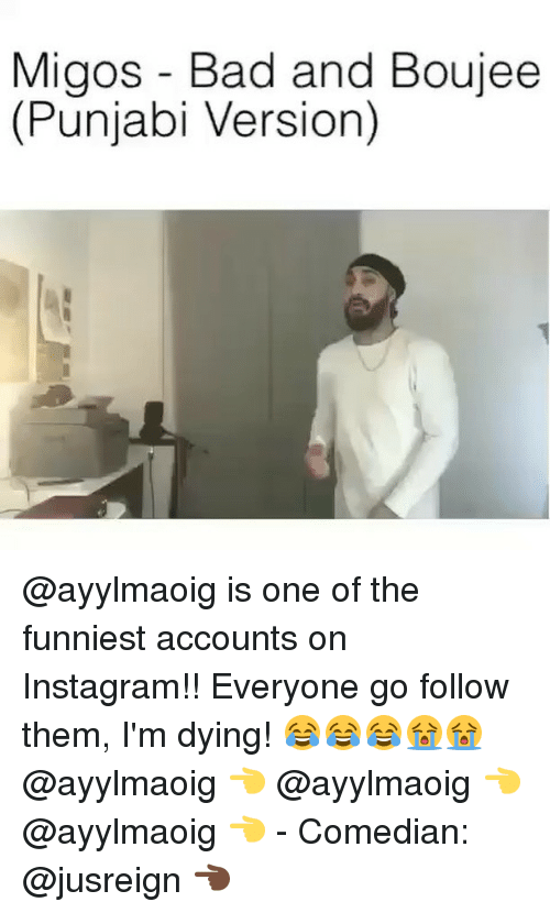 Bad And Boujee: Migos - Bad and Boujee  (Punjabi Version) @ayylmaoig is one of the funniest accounts on Instagram!! Everyone go follow them, I'm dying! 😂😂😂😭😭 @ayylmaoig 👈 @ayylmaoig 👈 @ayylmaoig 👈 - Comedian: @jusreign 👈🏿