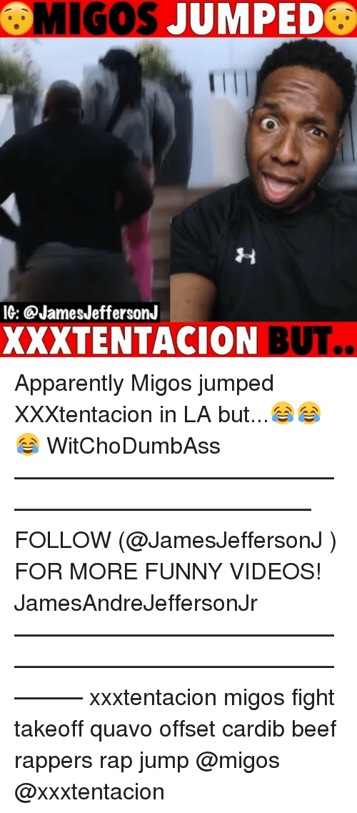 Apparently, Beef, and Funny: MIGOS JUMPED  IG: @JamesJeffersonJ  XXXTENTACION BUT.. Apparently Migos jumped XXXtentacion in LA but...😂😂😂 WitChoDumbAss ——————————————————————————— FOLLOW (@JamesJeffersonJ ) FOR MORE FUNNY VIDEOS! JamesAndreJeffersonJr ——————————————————————————————— xxxtentacion migos fight takeoff quavo offset cardib beef rappers rap jump @migos @xxxtentacion