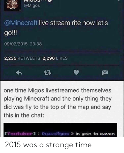 live stream: @Migos  @Minecraft live stream rite now let's  go  09/02/2015, 23:38  2,235 RETWEETS 2,296 LIKES  2R  one time Migos livestreamed themselves  playing Minecraft and the only thing they  did was fly to the top of the map and say  this in the chat  CYoutuberl : QuavoMigos in goin to eaven 2015 was a strange time