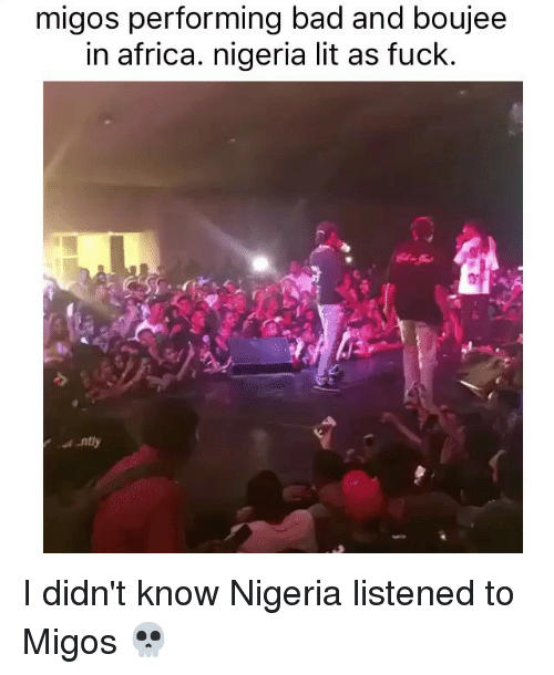 Bad And Boujee: migos performing bad and boujee  in africa. nigeria lit as fuck. I didn't know Nigeria listened to Migos 💀