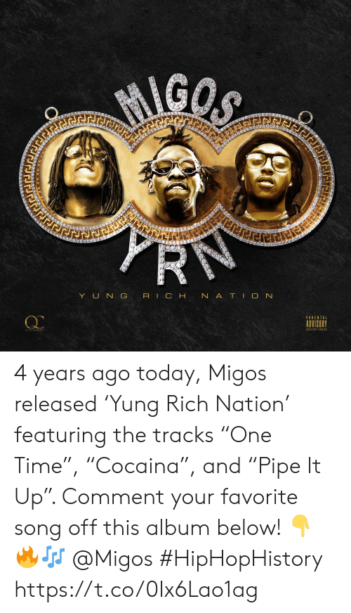 "prn: MIGOS  PRN  ierer  YUN G RIC H N ATIO N  PARENTAL  ADVISORY  EXPLICIT LTIC 4 years ago today, Migos released 'Yung Rich Nation' featuring the tracks ""One Time"", ""Cocaina"", and ""Pipe It Up"". Comment your favorite song off this album below! 👇🔥🎶 @Migos #HipHopHistory https://t.co/0Ix6Lao1ag"