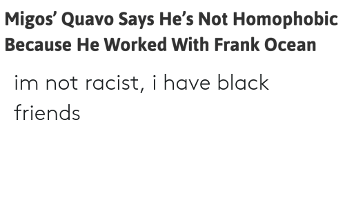Black Friends: Migos' Quavo Says He's Not Homophobic  Because He Worked With Frank Ocean im not racist, i have black friends