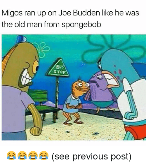 Funny, Joe Budden, and Migos: Migos ran up on Joe Budden like he was  the old man from spongebob  EU  STOP 😂😂😂😂 (see previous post)