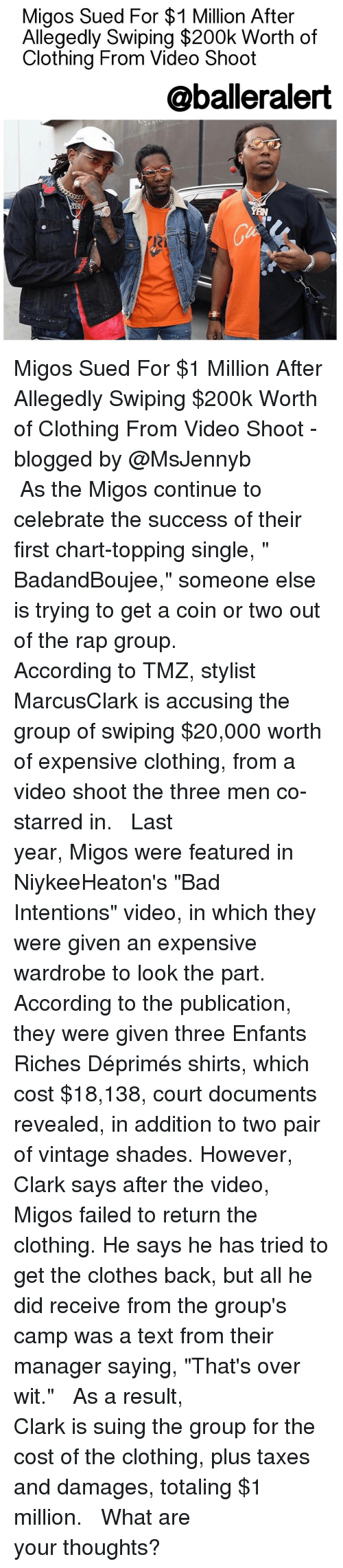 "Baller Alert, Memes, and Charts: Migos Sued For $1 Million After  Allegedly Swiping $200k Worth of  Clothing From Video Shoot  @baller alert Migos Sued For $1 Million After Allegedly Swiping $200k Worth of Clothing From Video Shoot - blogged by @MsJennyb ⠀⠀⠀⠀⠀⠀⠀⠀⠀ ⠀⠀⠀⠀⠀⠀⠀⠀⠀ As the Migos continue to celebrate the success of their first chart-topping single, "" BadandBoujee,"" someone else is trying to get a coin or two out of the rap group. ⠀⠀⠀⠀⠀⠀⠀⠀⠀ ⠀⠀⠀⠀⠀⠀⠀⠀⠀ According to TMZ, stylist MarcusClark is accusing the group of swiping $20,000 worth of expensive clothing, from a video shoot the three men co-starred in. ⠀⠀⠀⠀⠀⠀⠀⠀⠀ ⠀⠀⠀⠀⠀⠀⠀⠀⠀ Last year, Migos were featured in NiykeeHeaton's ""Bad Intentions"" video, in which they were given an expensive wardrobe to look the part. According to the publication, they were given three Enfants Riches Déprimés shirts, which cost $18,138, court documents revealed, in addition to two pair of vintage shades. However, Clark says after the video, Migos failed to return the clothing. He says he has tried to get the clothes back, but all he did receive from the group's camp was a text from their manager saying, ""That's over wit."" ⠀⠀⠀⠀⠀⠀⠀⠀⠀ ⠀⠀⠀⠀⠀⠀⠀⠀⠀ As a result, Clark is suing the group for the cost of the clothing, plus taxes and damages, totaling $1 million. ⠀⠀⠀⠀⠀⠀⠀⠀⠀ ⠀⠀⠀⠀⠀⠀⠀⠀⠀ What are your thoughts?"