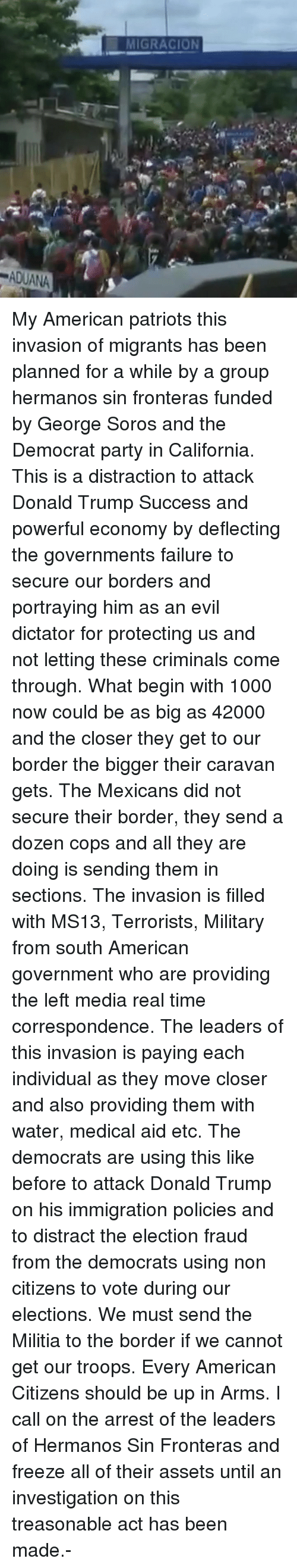 soros: MIGRACION  ADUANA My American patriots this invasion of migrants has been planned for a while by a group hermanos sin fronteras funded by George Soros and the Democrat party in California. This is a distraction to attack Donald Trump Success and powerful economy by deflecting the governments failure to secure our borders and portraying him as an evil dictator for protecting us and not letting these criminals come through. What begin with 1000 now could be as big as 42000 and the closer they get to our border the bigger their caravan gets. The Mexicans did not secure their border, they send a dozen cops and all they are doing is sending them in sections. The invasion is filled with MS13, Terrorists, Military from south American government who are providing the left media real time correspondence. The leaders of this invasion is paying each individual as they move closer and also providing them with water, medical aid etc. The democrats are using this like before to attack Donald Trump on his immigration policies and to distract the election fraud from the democrats using non citizens to vote during our elections. We must send the Militia to the border if we cannot get our troops. Every American Citizens should be up in Arms. I call on the arrest of the leaders of Hermanos Sin Fronteras and freeze all of their assets until an investigation on this treasonable act has been made.-