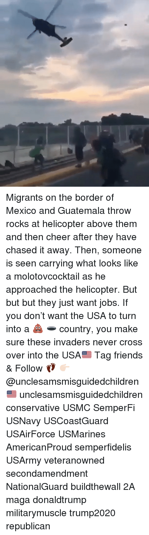 Invaders: Migrants on the border of Mexico and Guatemala throw rocks at helicopter above them and then cheer after they have chased it away. Then, someone is seen carrying what looks like a molotovcocktail as he approached the helicopter. But but but they just want jobs. If you don't want the USA to turn into a 💩 🕳 country, you make sure these invaders never cross over into the USA🇺🇸 Tag friends & Follow 👣 👉🏻 @unclesamsmisguidedchildren 🇺🇸 unclesamsmisguidedchildren conservative USMC SemperFi USNavy USCoastGuard USAirForce USMarines AmericanProud semperfidelis USArmy veteranowned secondamendment NationalGuard buildthewall 2A maga donaldtrump militarymuscle trump2020 republican