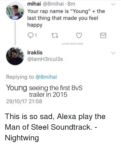 "League Memes: mihai @8mihai 8m  Your rap name is ""Young"" the  last thing that made you feel  happy  JUSTICE.LEAGUE MEMES  Iraklis  @lamH3rcul3s  Replying to @8mihai  Young seeing the first BvS  29/10/17 21:58  trailer in 2015 This is so sad, Alexa play the Man of Steel Soundtrack. -Nightwing"
