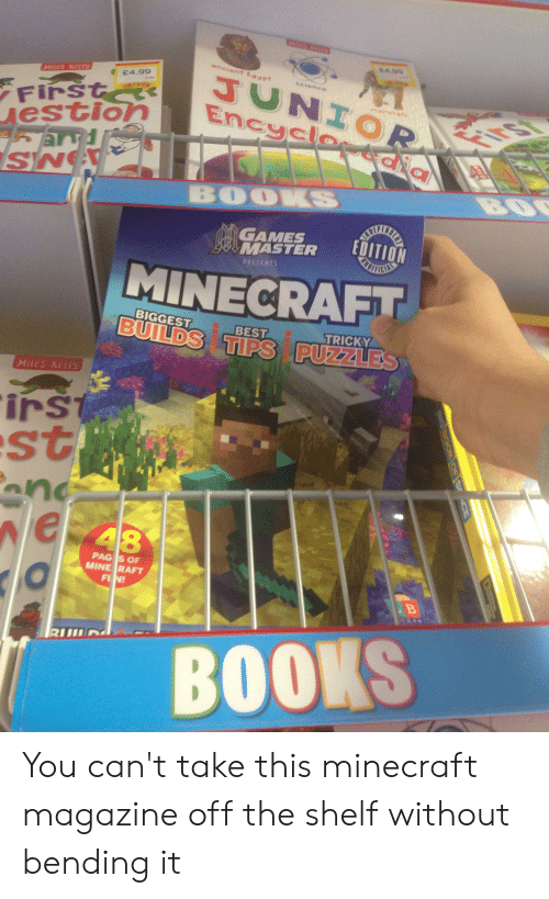 mine raft: MIIESTO  sA 99  ancient E997t  JUNIOR TET  Encyclosia  seience  MiLes Kel1Y  E4.99  First  estion  ard  SN  BOZI  BO  BOOKS  GAMES  MASTER  EDITION  PRESENTS  MINECRAFT  BIGGEST  BEST  BUILDS TIPS PUZZLES  TRICKY  Miles KeLly  irst  st  and  e 48  PAG S OF  MINE RAFT  FUN!  B  RUIL  BOOKS  DIGleook af S  E You can't take this minecraft magazine off the shelf without bending it