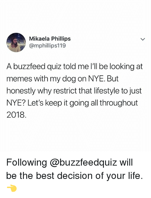 Keep It Going: Mikaela Phillips  @mphillips119  A buzzfeed quiz told me I'll be looking at  memes with my dog on NYE. But  honestly why restrict that lifestyle to just  NYE? Let's keep it going all throughout  2018 Following @buzzfeedquiz will be the best decision of your life. 👈