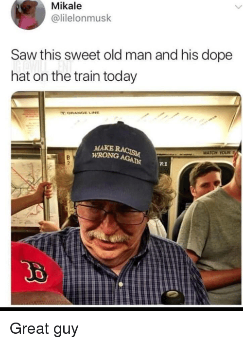 Dope, Old Man, and Saw: Mikale  @lilelonmusk  Saw this sweet old man and his dope  hat on the train today  T ORANGE LINe  MAKE  WRONG AGA  WATCH YOUR  2  br  W:R Great guy