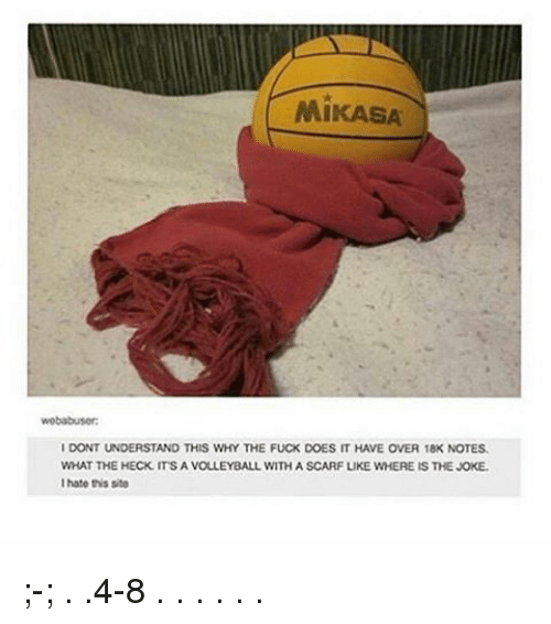 mikasa: MiKASA  wobabusor:  IDONTUNDERSTAND THIS WHY THE FUCK DOES IT HAVE OVER 18K NOTES.  WHAT THE HECK ITS A VOLLEYBALL WITH A SCARF LIKE WHERE IS THE JOKE.  I hate this sito ;-; . .4-8 . . . . . .
