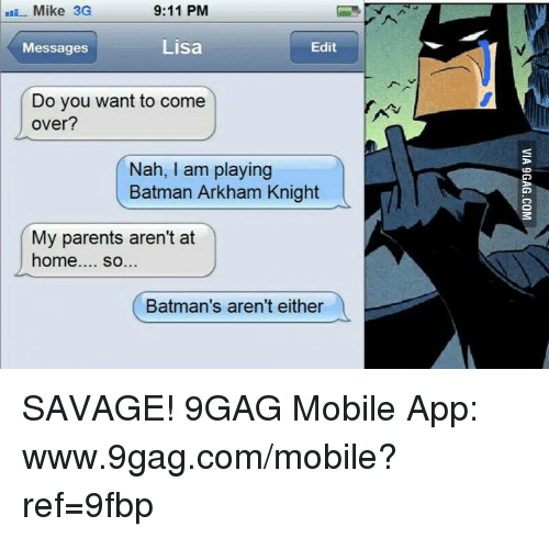 arkham knight: Mike 3G  9:11 PM  Edit  Lisa  Messages  Do you want to come  over?  Nah, I am playing  Batman Arkham Knight  My parents aren't at  home  so...  Batman's aren't either SAVAGE! 9GAG Mobile App: www.9gag.com/mobile?ref=9fbp