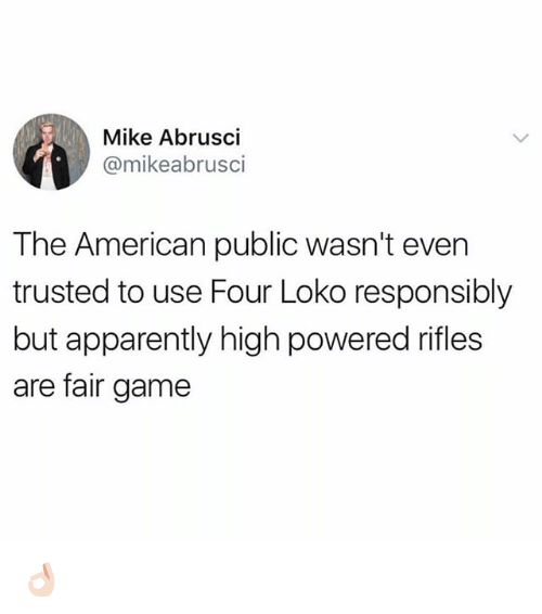 Apparently, Funny, and American: Mike Abrusci  @mikeabrusci  The American public wasn't even  trusted to use Four Loko responsibly  but apparently high powered rifles  are fair game 👌🏻