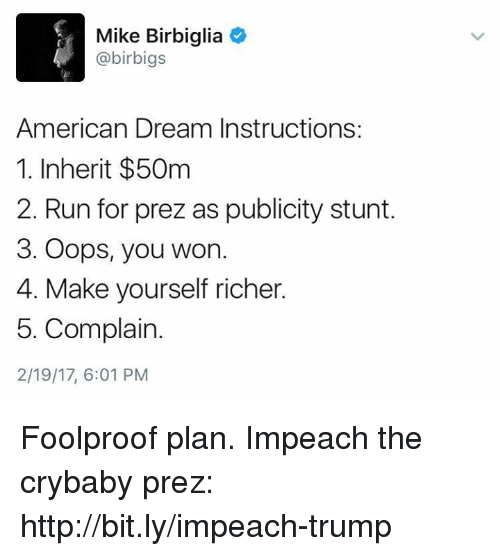 Impeach Trump: Mike Birbiglia  4 @birbigs  American Dream Instructions:  1. Inherit $50m  2. Run for prez as publicity stunt.  3. Oops, you won.  4. Make yourself richer.  5. Complain.  2/19/17, 6:01 PM Foolproof plan.   Impeach the crybaby prez: http://bit.ly/impeach-trump