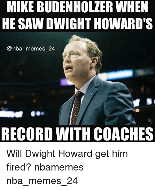 Dwight Howard, Fire, and Meme: MIKE BUDENHOLZER WHEN  HE SAW DWIGHT HOWARD'S  nba memes 24  RECORD WITH COACHES Will Dwight Howard get him fired? nbamemes nba_memes_24