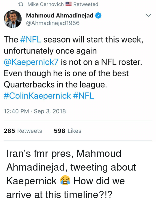 Nfl, Best, and Iran: Mike Cernovich Retweeted  Mahmoud Ahmadinejad  @Ahmadinejad1956  The #NFL season will start this week,  unfortunately once again  @Kaepernick7 is not on a NFL roster.  Even though he is one of the best  Quarterbacks in the league.  #ColinKaepernick #NFL  12:40 PM Sep 3, 2018  285 Retweets  598 Likes Iran's fmr pres, Mahmoud Ahmadinejad, tweeting about Kaepernick 😂 How did we arrive at this timeline?!?
