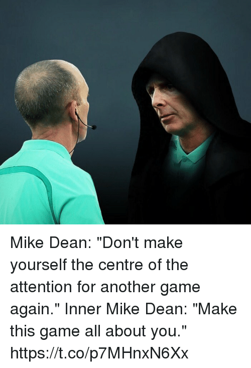"Soccer, Game, and Mike Dean: Mike Dean: ""Don't make yourself the centre of the attention for another game again.""  Inner Mike Dean: ""Make this game all about you."" https://t.co/p7MHnxN6Xx"