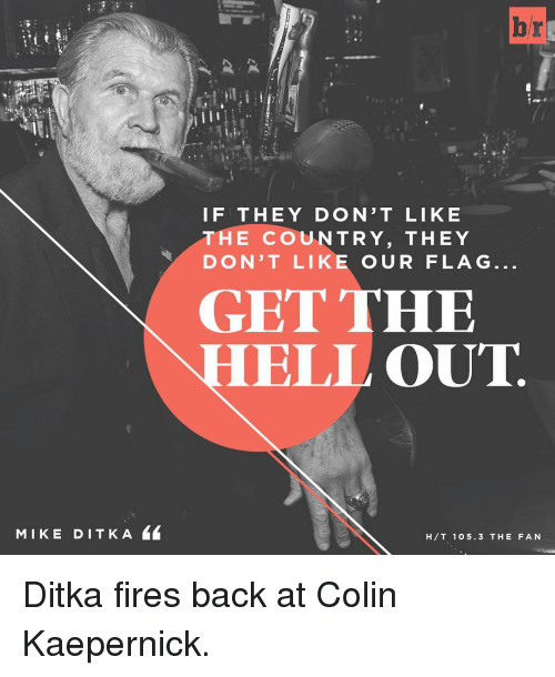 flags: MIKE DIT K A  br  F THEY DONT LIKE  THE COUNTRY, THEY  DON'T LIKE OUR FLAG  GET THE  HELL OUT  H T 105.3 THE FAN Ditka fires back at Colin Kaepernick.