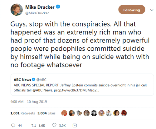 On Suicide Watch: Mike Drucker  Following  @MikeDrucker  Guys, stop with the conspiracies. All that  happened was an extremely rich man who  had proof that dozens of extremely powerful  people were pedophiles committed suicide  by himself while being on suicide watch with  no footage whatsoever  ABC News @ABC  ABC NEWS SPECIAL REPORT: Jeffrey Epstein commits suicide overnight in his jail cel,  officials tell @ABC News. pscp.tv/w/CB637DM3 Mzg..  4:00 AM - 10 Aug 2019  1,001 Retweets 3,004 Likes  t 1.0K  44  3.0K