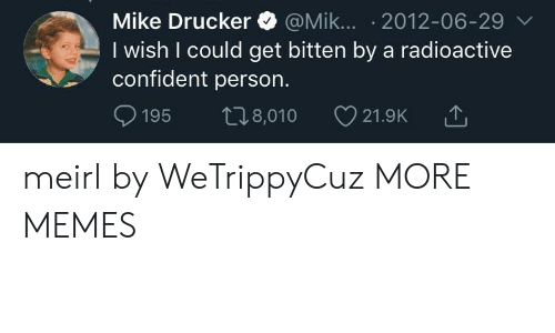 bitten: Mike Drucker @Mik... 2012-06-29 v  I wish I could get bitten by a radioactive  confident person.  t8,010  195  21.9K meirl by WeTrippyCuz MORE MEMES