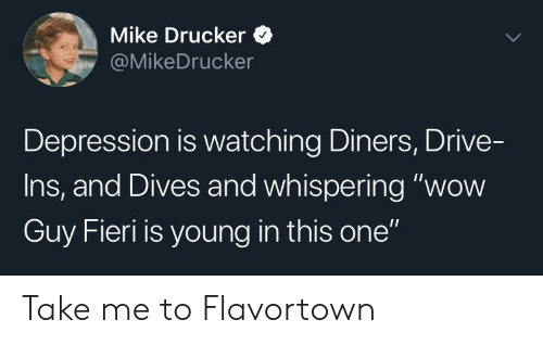 "Flavortown: Mike Drucker  @MikeDrucker  Depression is watching Diners, Drive-  Ins, and Dives and whispering ""wow  Guy Fieri is young in this one"" Take me to Flavortown"