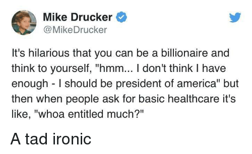 """tad: Mike Drucker  @MikeDrucker  It's hilarious that you can be a billionaire and  think to yourself, """"hmm... I don't think I have  enough I should be president of america"""" but  then when people ask for basic healthcare it's  like, """"whoa entitled much?"""" A tad ironic"""