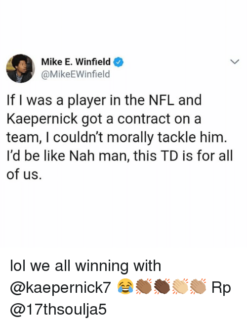 nah-man: Mike E. Winfield  @MikeEWinfield  If I was a player in the NFL and  Kaepernick got a contract on a  team, I couldn't morally tackle him  l'd be like Nah man, this TD is for all  of us. lol we all winning with @kaepernick7 😂👏🏾👏🏿👏🏼👏🏽 Rp @17thsoulja5