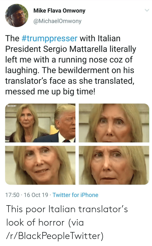 Translator: Mike Flava Omwony  @MichaelOmwony  The #trumppresser with Italian  President Sergio Mattarella literally  left me with a running nose coz of  laughing. The bewilderment on his  translator's face as she translated,  messed me up big time!  RECOUNT  17:50 16 Oct 19 Twitter for iPhone This poor Italian translator's look of horror (via /r/BlackPeopleTwitter)