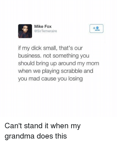 Grandma, Memes, and Business: Mike Fox  @SirTemeraire  f my dick small, that's our  business. not something you  should bring up around my mom  when we playing scrabble and  you mad cause you losing Can't stand it when my grandma does this