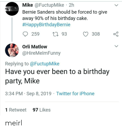 retweet: Mike @FuctupMike 2h  Bernie Sanders should be forced to give  away 90% of his birthday cake.  #HappyBirthdayBernie  259  L93  308  Orli Matlow  QE  @HireMelmFunny  Replying to @FuctupMike  Have you ever been to a birthday  party, Mike  3:34 PM Sep 8, 2019 Twitter for iPhone  1 Retweet  97 Likes meirl
